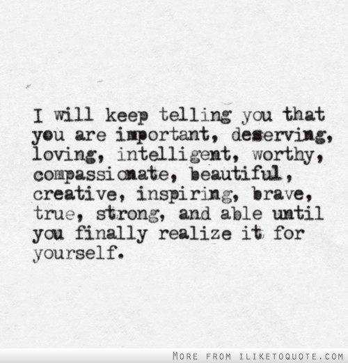 I will keep telling you that you are important, deserving, loving, intelligent, worthy