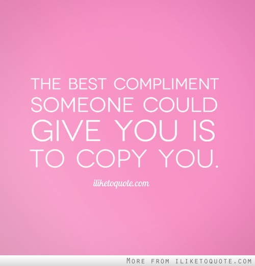 The best compliment someone could give you is to copy you.