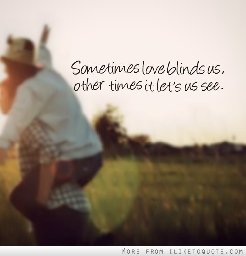 Sometimes love blinds us, other times it let's us see.