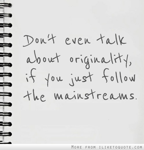 Don't even talk about originality, if you just follow the mainstreams.