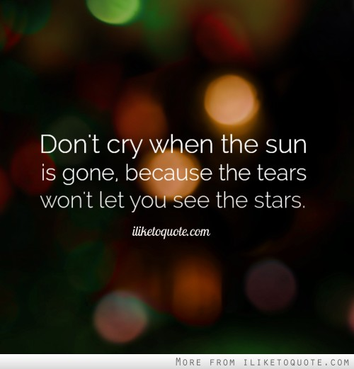 Don't cry when the sun is gone, because the tears won't let you see the stars.