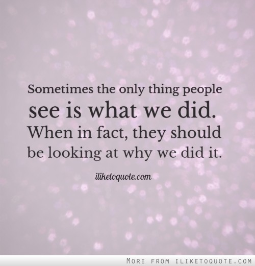 Sometimes the only thing people see is what we did. When in fact, they should be looking at why we did it.