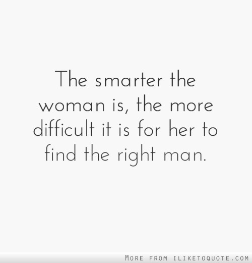 The smarter the woman is, the more difficult it is for her to find the right man.