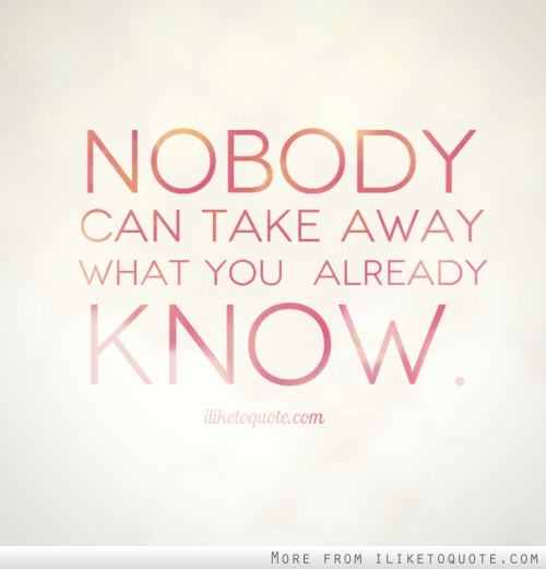 Nobody can take away what you already know.