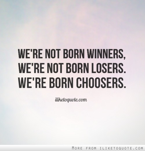 We're not born winners, we're not born losers. We're born choosers.