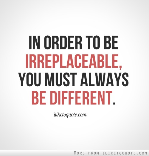 In order to be irreplaceable, you must always be different.