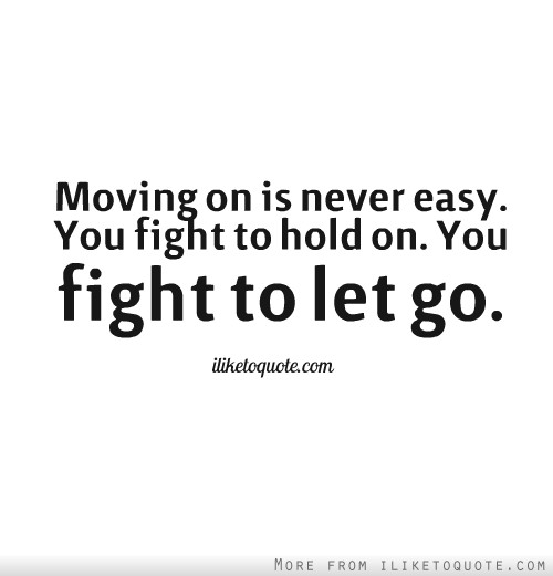 Moving on is never easy. You fight to hold on. You fight to let go.