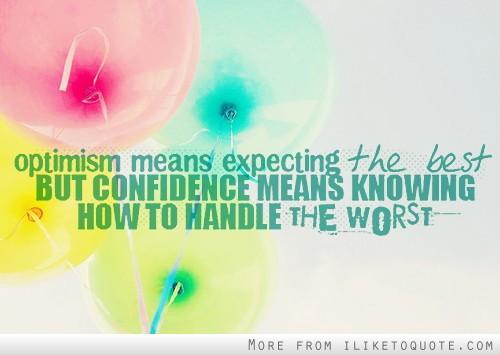 Optimism means expecting the best but confidence means knowing how to handle the worst.