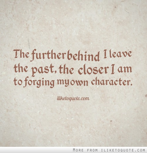 The further behind I leave the past, the closer I am to forging my own character.