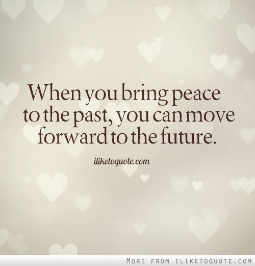 When you bring peace to the past, you can move forward to the future.