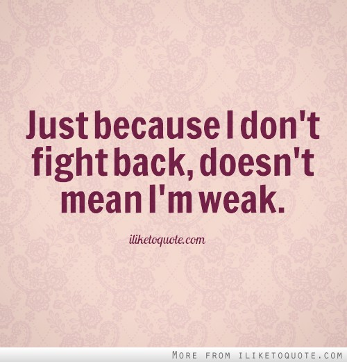 Just because I don't fight back, doesn't mean I'm weak.