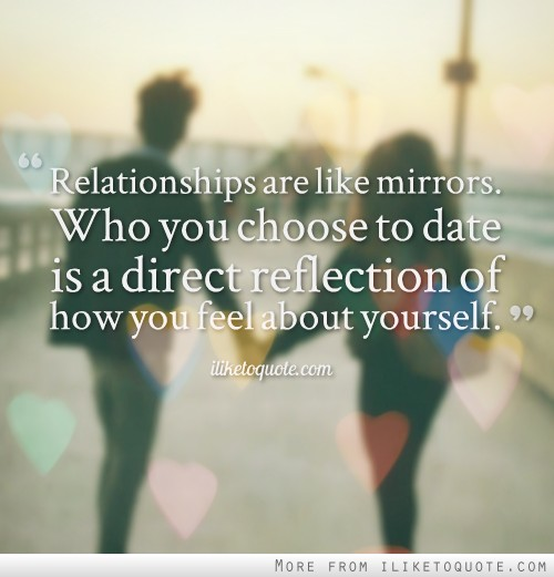 Relationships are like mirrors. Who you choose to date is a direct reflection of how you feel about yourself.