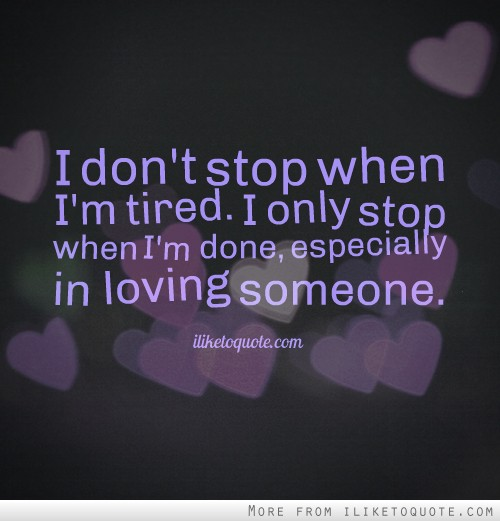 I don't stop when I'm tired. I only stop when I'm done, especially in loving someone.