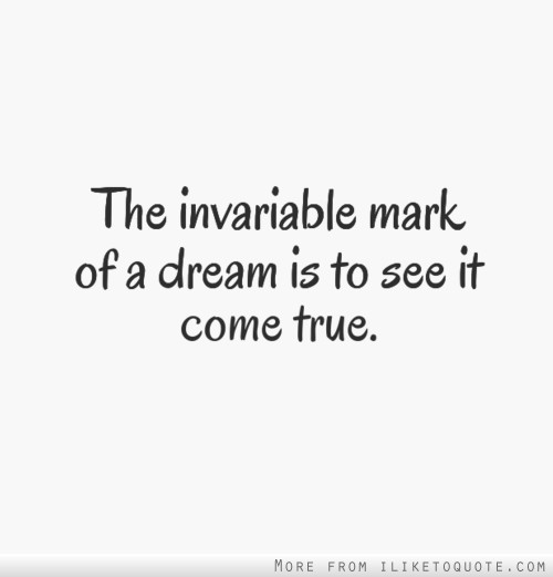 The invariable mark of a dream is to see it come true.