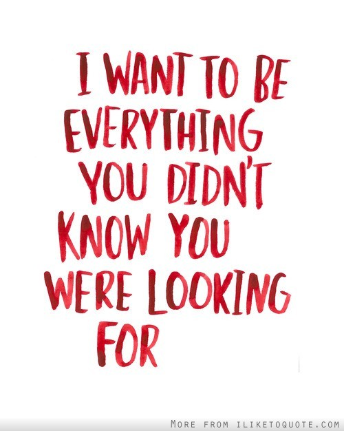 I want to be everything you didn't know you were looking for.
