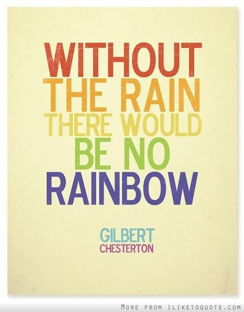 Without the rain there would be no rainbow.