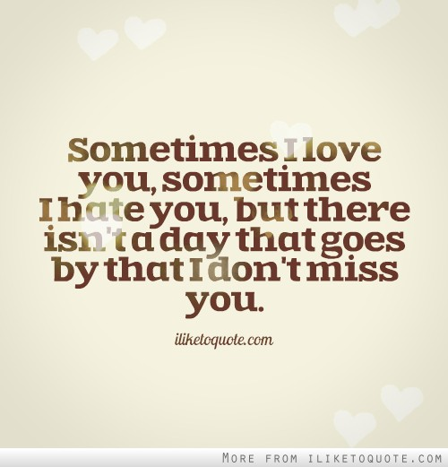 Sometimes I love you, sometimes I hate you, but there isn't a day that goes by that I don't miss you.
