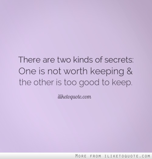 There are two kinds of secrets: One is not worth keeping and the other is too good to keep.