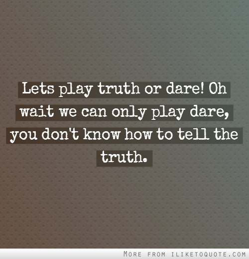 Lets play truth or dare! Oh wait we can only play dare, you don't know how to tell the truth.
