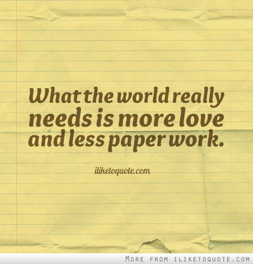 What the world really needs is more love and less paper work.