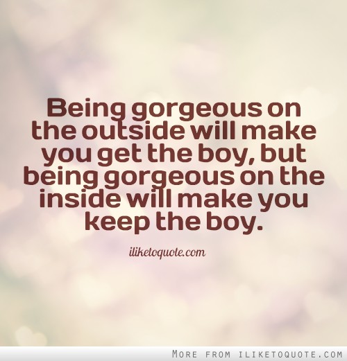 Being gorgeous on the outside will make you get the boy, but being gorgeous on the inside will make you keep the boy.