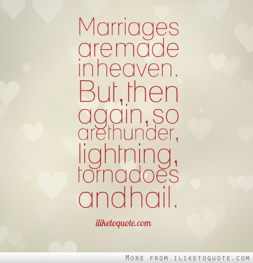 Marriages Are Made In Heaven But Then Again So Are Thunder Lightning Tornadoes And Hail