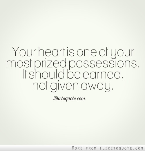 Your heart is one of your most prized possessions. It should be earned, not given away.