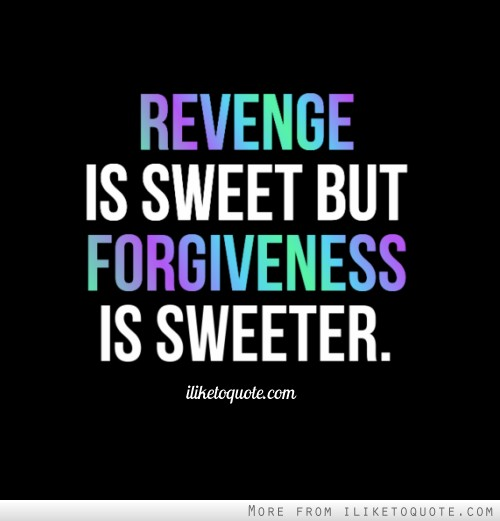 Revenge is sweet but forgiveness is sweeter.