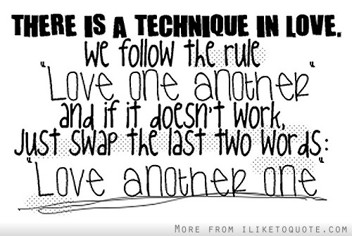 There is a technique in love, we follow the rule love one another, love another one. And if it doesn't work, just swap the last two words, love another one.