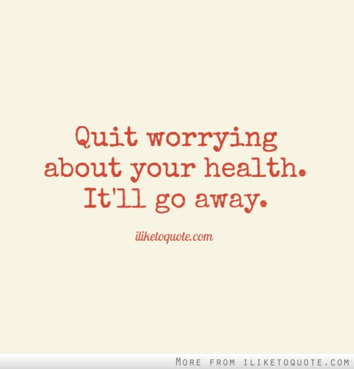 Quit worrying about your health. It'll go away.