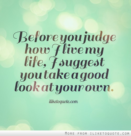 Before you judge how I live my life, I suggest you take a good look at your own.