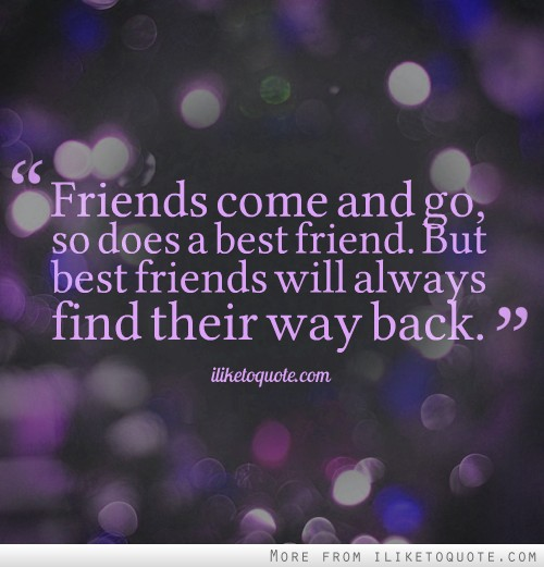Friends come and go, so does a best friend. But best friends will always find their way back.