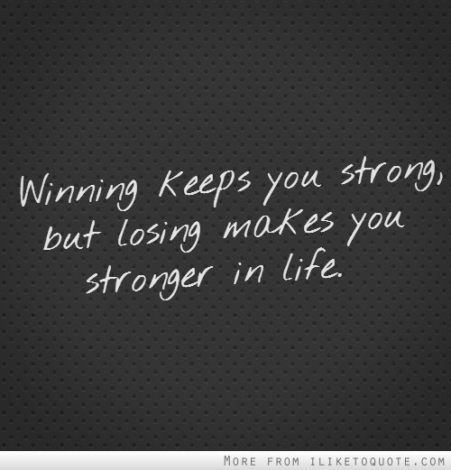 Winning keeps you strong, but losing makes you stronger in life.