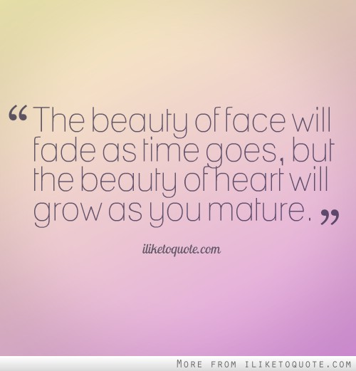 The beauty of face will fade as time goes, but the beauty of heart will grow as you mature.