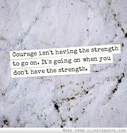 You Have The Strength Quotes: Courage Isn't Having The Strength To Go On. It's Going On