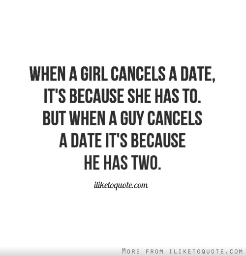 When a girl cancels a date, it's because she has to. But when a guy cancels a date it's because he has two.