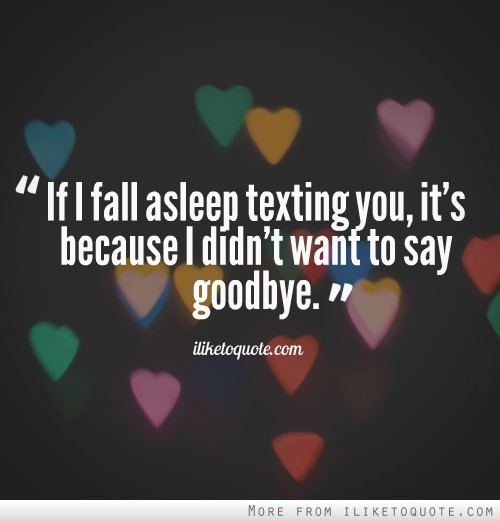 If I fall asleep texting you, it's because I didn't want to say goodbye.