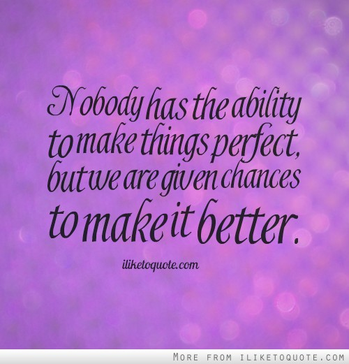 Nobody has the ability to make things perfect, but we are given chances to make it better.