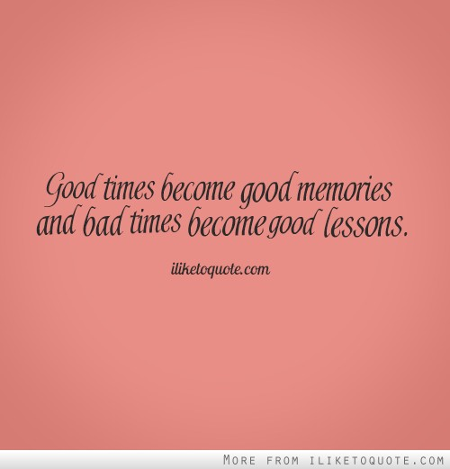 Good And Bad Quotes: Good Times Become Good Memories And Bad Times Become Good