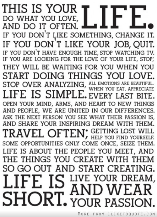This is your life. Do what you love and do it often. If you don't like something, change it.