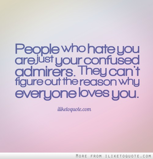 People who hate you are just your confused admirers. They ...