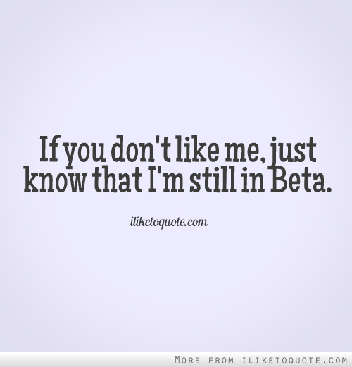 If you don\'t like me, just know that I\'m still in Beta.