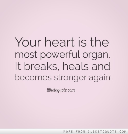 Your heart is the most powerful organ. It breaks, heals and becomes stronger again.