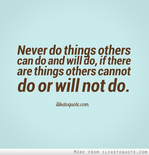 Never do things others can do and will do, if there are things others cannot do or will not do.
