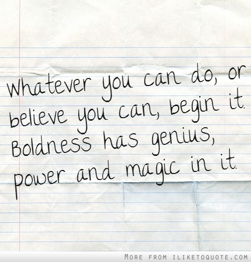 Whatever you can do, or believe you can, begin it. Boldness has genius, power and magic in it.