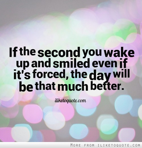 If the second you wake up and smiled even if it's forced, the day will be that much better.