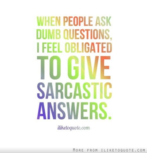 When people ask dumb questions, I feel obligated to give sarcastic answers.