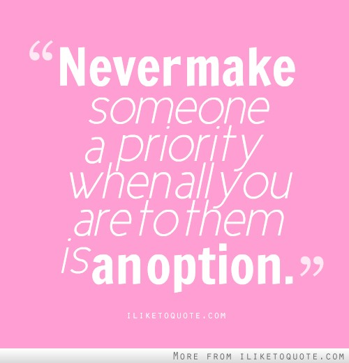 Never make someone a priority, when all you are to them is an option.