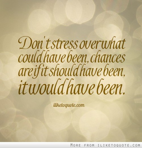 Don't stress over what could have been, chances are if it should have been, it would have been.