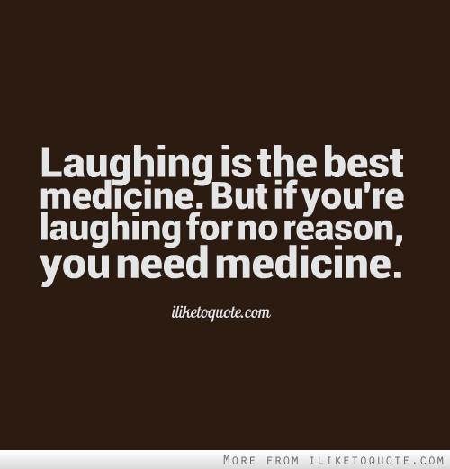 Best Quotes About Medicine: Laughing Is The Best Medicine. But If You're Laughing For